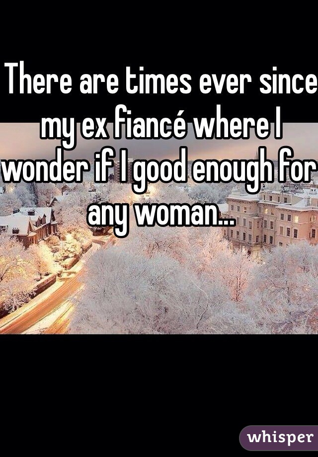 There are times ever since my ex fiancé where I wonder if I good enough for any woman...