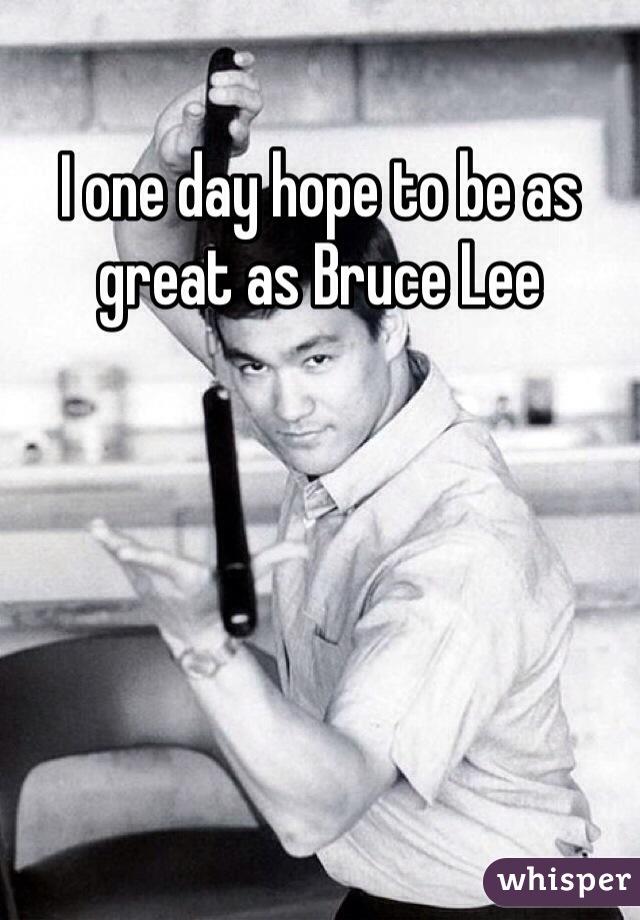 I one day hope to be as great as Bruce Lee