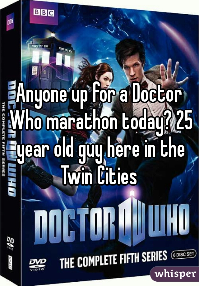 Anyone up for a Doctor Who marathon today? 25 year old guy here in the Twin Cities