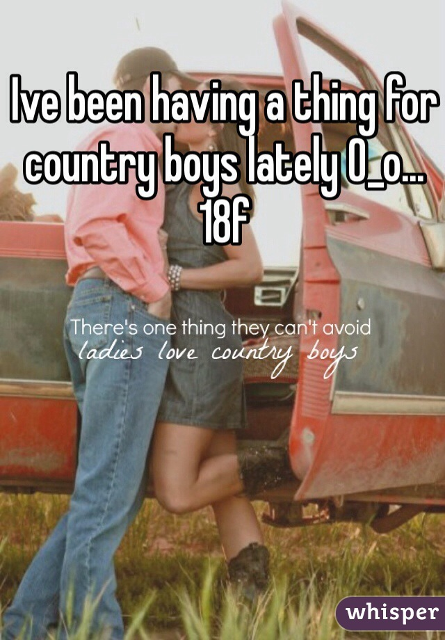 Ive been having a thing for country boys lately O_o... 18f