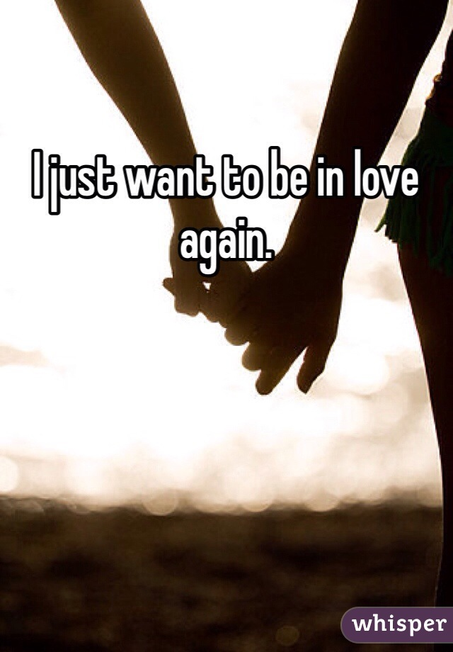 I just want to be in love again.