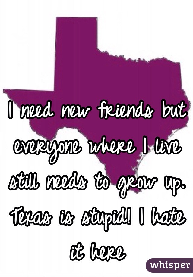 I need new friends but everyone where I live still needs to grow up. Texas is stupid! I hate it here