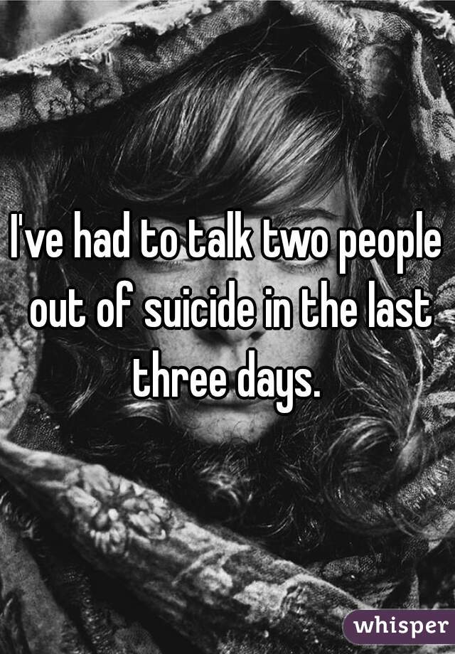 I've had to talk two people out of suicide in the last three days.