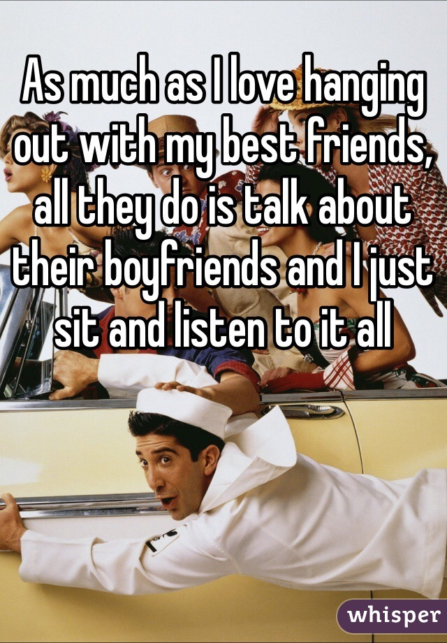 As much as I love hanging out with my best friends, all they do is talk about their boyfriends and I just sit and listen to it all