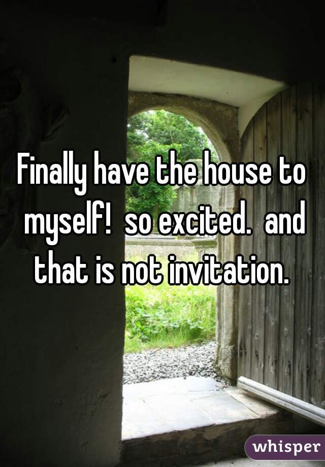 Finally have the house to myself!  so excited.  and that is not invitation.