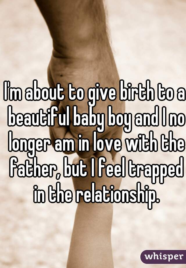 I'm about to give birth to a beautiful baby boy and I no longer am in love with the father, but I feel trapped in the relationship.