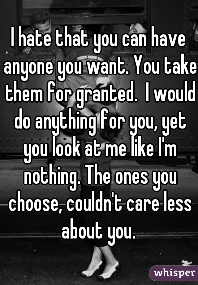 I hate that you can have anyone you want. You take them for granted.  I would do anything for you, yet you look at me like I'm nothing. The ones you choose, couldn't care less about you.