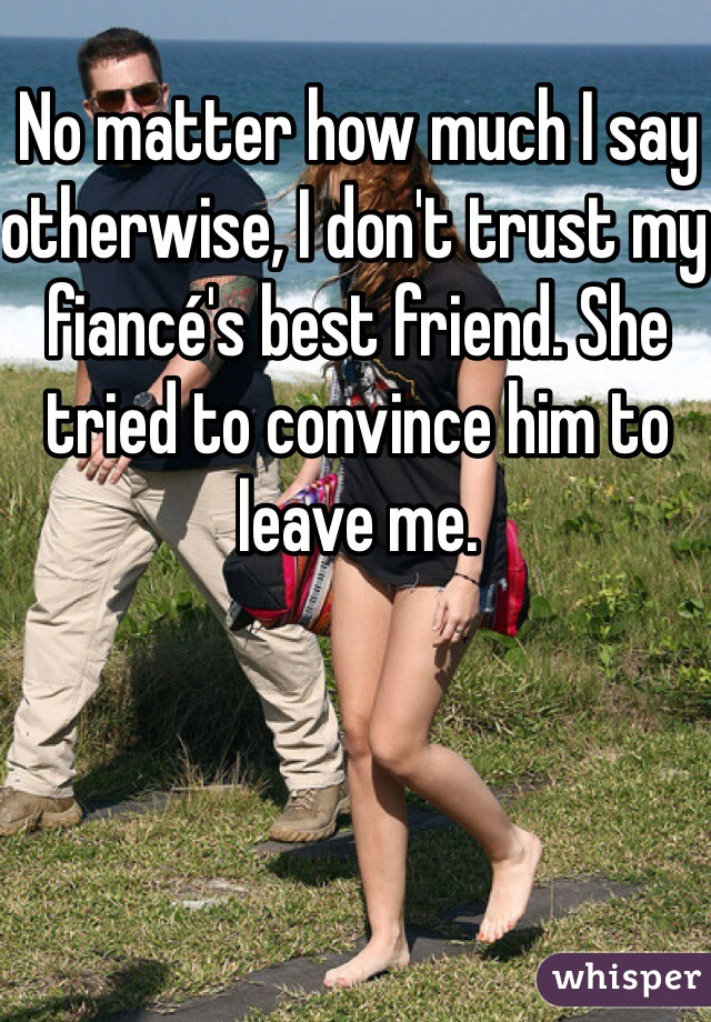 No matter how much I say otherwise, I don't trust my fiancé's best friend. She tried to convince him to leave me.