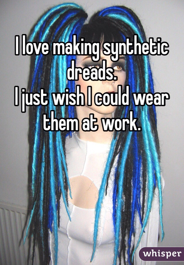 I love making synthetic dreads.  I just wish I could wear them at work.