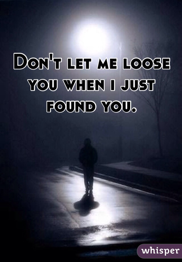 Don't let me loose you when i just found you.