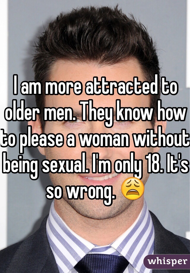 I am more attracted to older men. They know how to please a woman without being sexual. I'm only 18. It's so wrong. 😩