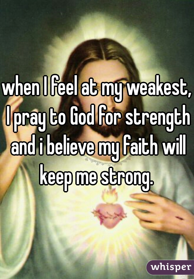 when I feel at my weakest, I pray to God for strength and i believe my faith will keep me strong.