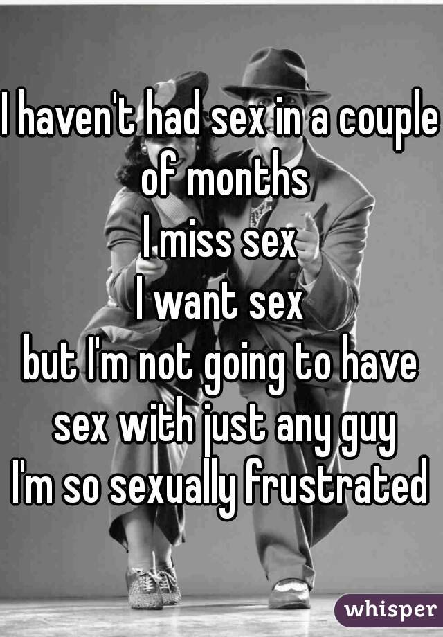 I haven't had sex in a couple of months I miss sex I want sex but I'm not going to have sex with just any guy I'm so sexually frustrated