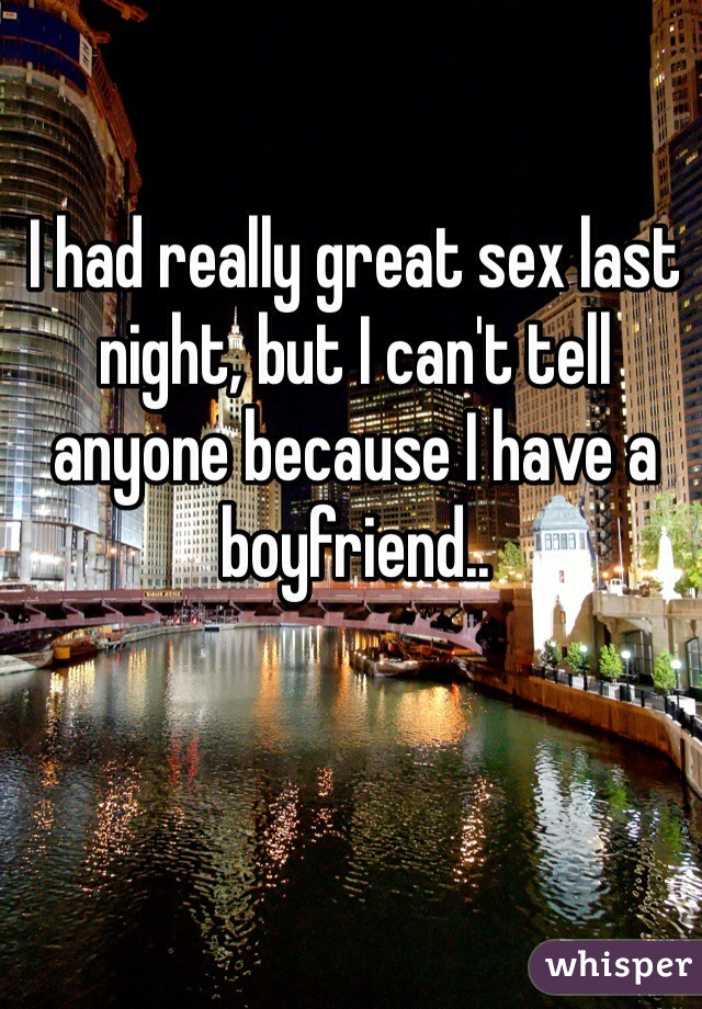 I had really great sex last night, but I can't tell anyone because I have a boyfriend..