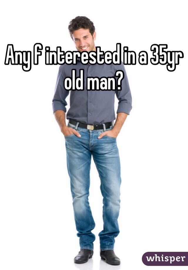 Any f interested in a 35yr old man?
