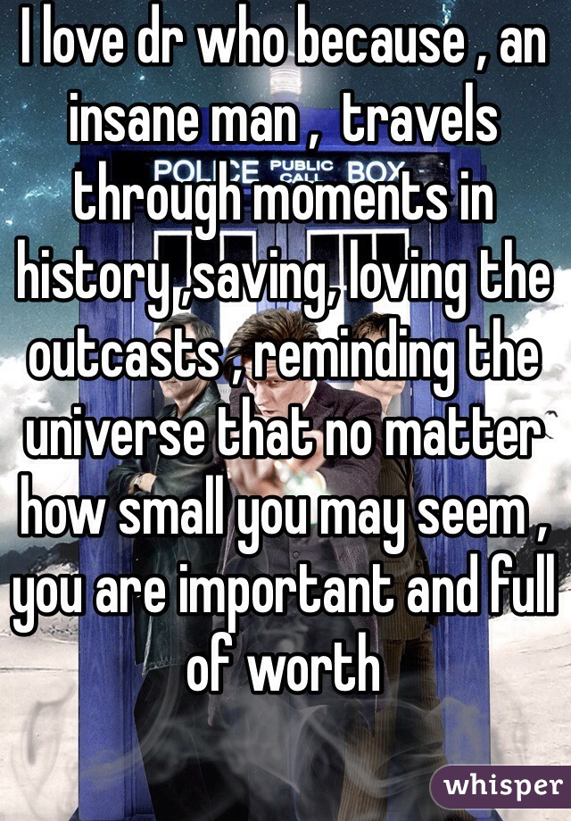 I love dr who because , an insane man ,  travels through moments in history ,saving, loving the outcasts , reminding the universe that no matter how small you may seem , you are important and full of worth