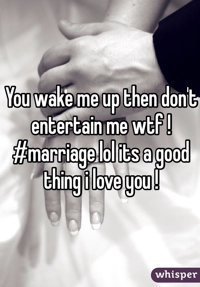 You wake me up then don't entertain me wtf ! #marriage lol its a good thing i love you !