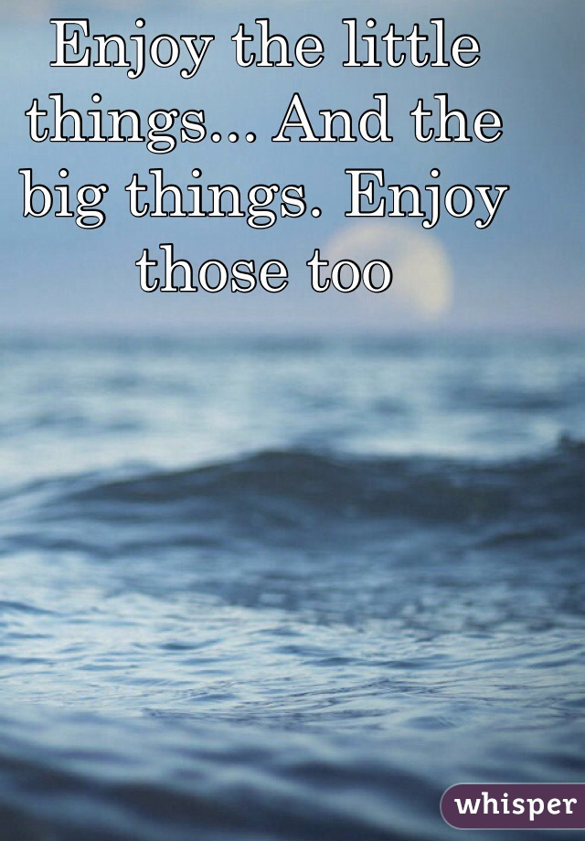 Enjoy the little things... And the big things. Enjoy those too