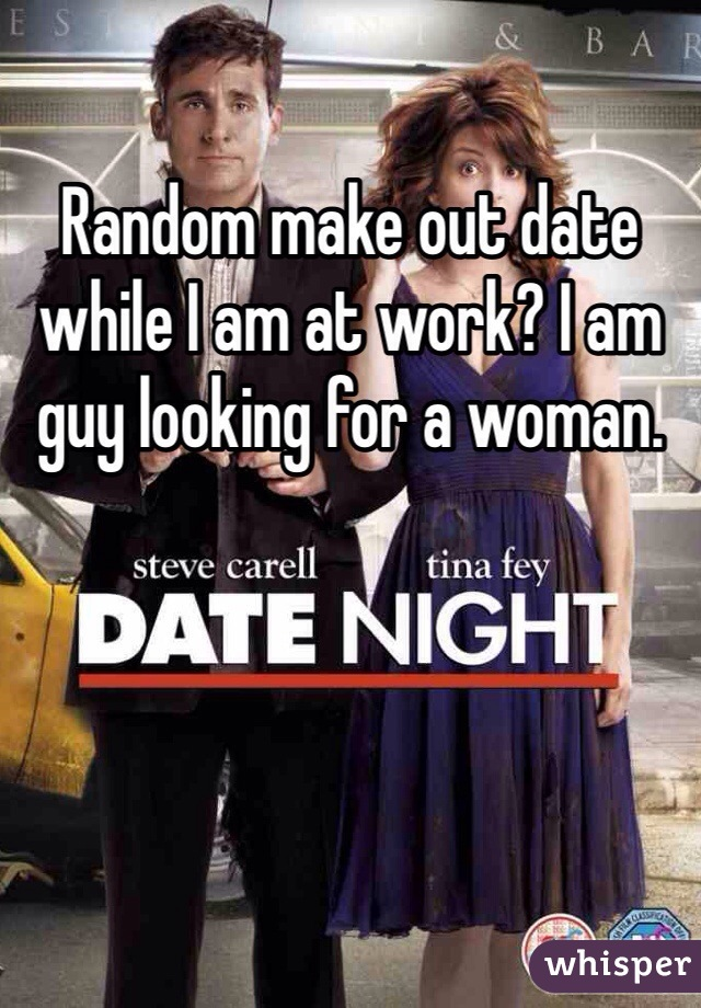 Random make out date while I am at work? I am guy looking for a woman.