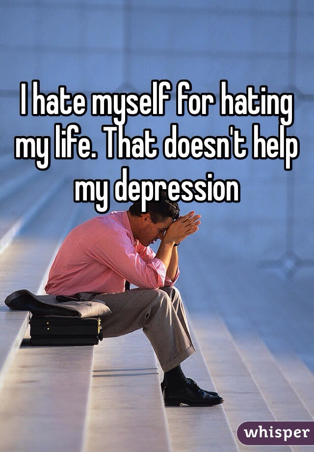 I hate myself for hating my life. That doesn't help my depression