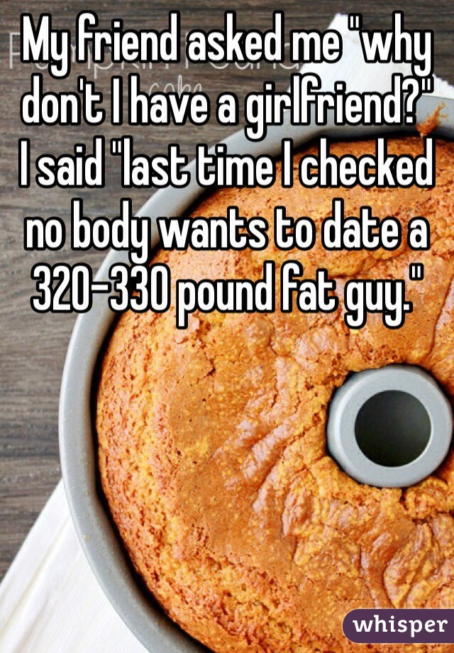 "My friend asked me ""why don't I have a girlfriend?"" I said ""last time I checked no body wants to date a 320-330 pound fat guy."""