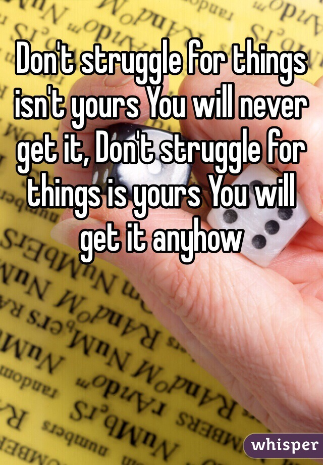Don't struggle for things isn't yours You will never get it, Don't struggle for things is yours You will get it anyhow