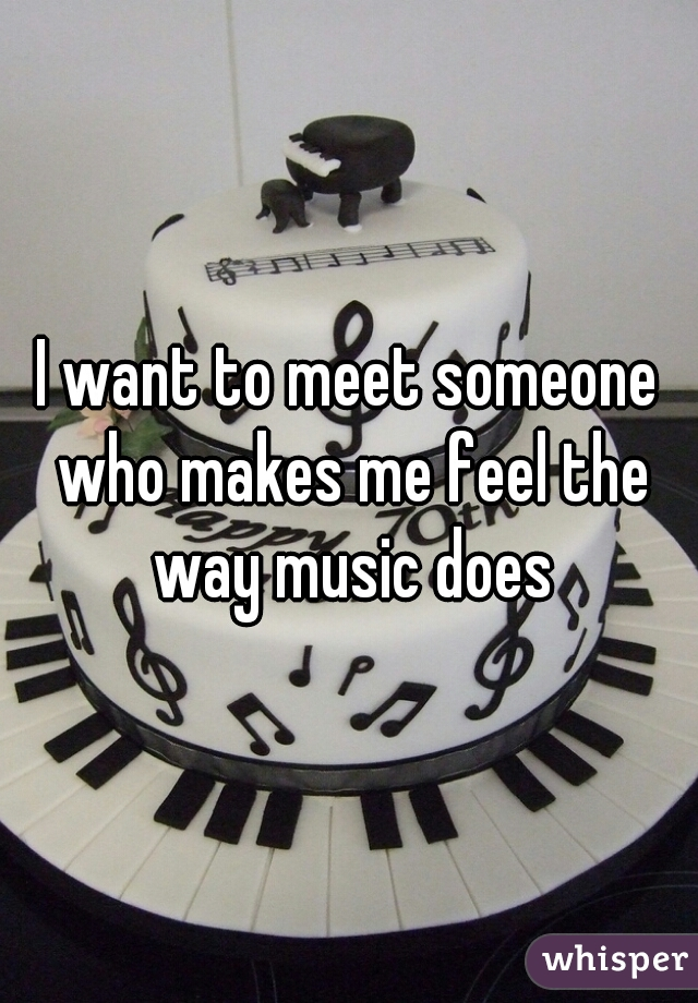 I want to meet someone who makes me feel the way music does