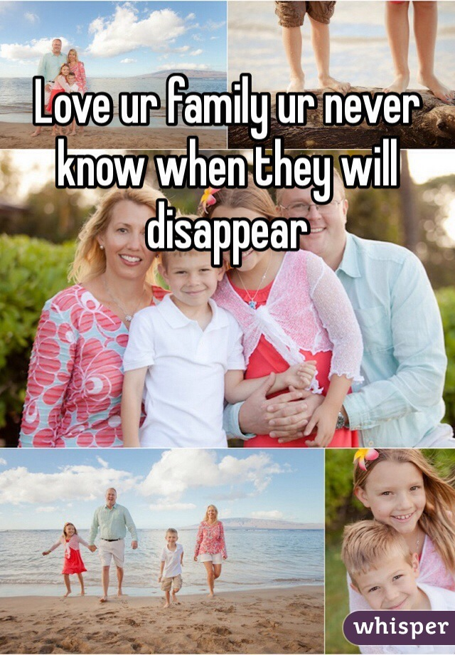 Love ur family ur never know when they will disappear