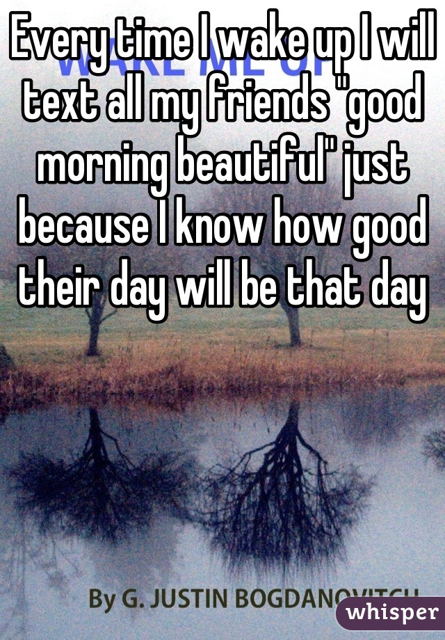 """Every time I wake up I will text all my friends """"good morning beautiful"""" just because I know how good their day will be that day"""