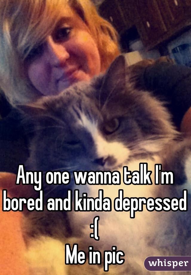 Any one wanna talk I'm bored and kinda depressed :( Me in pic