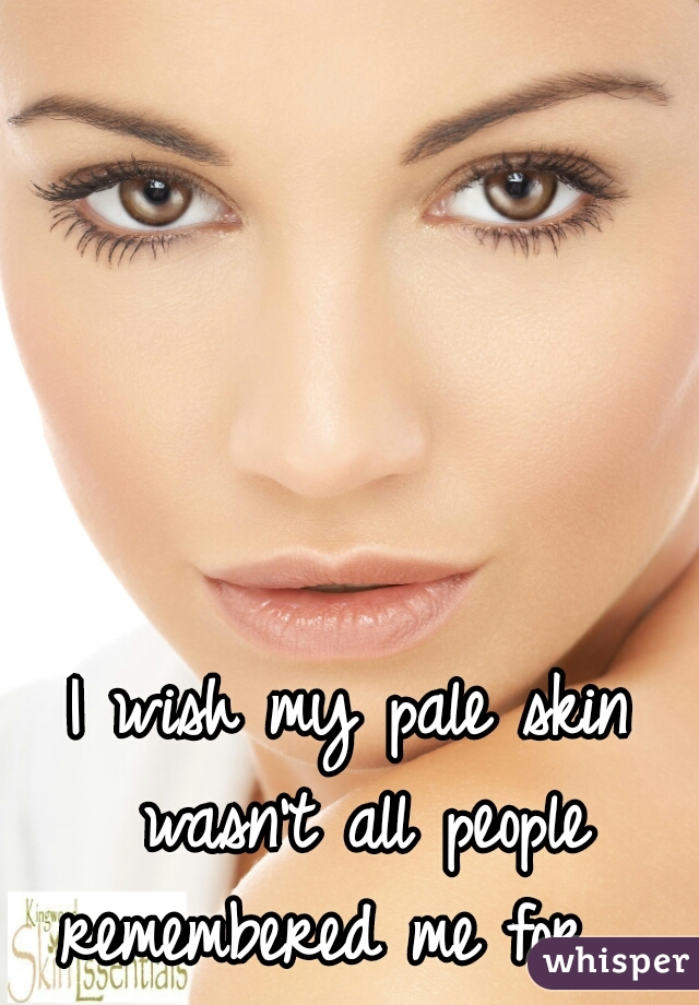 I wish my pale skin wasn't all people remembered me for.