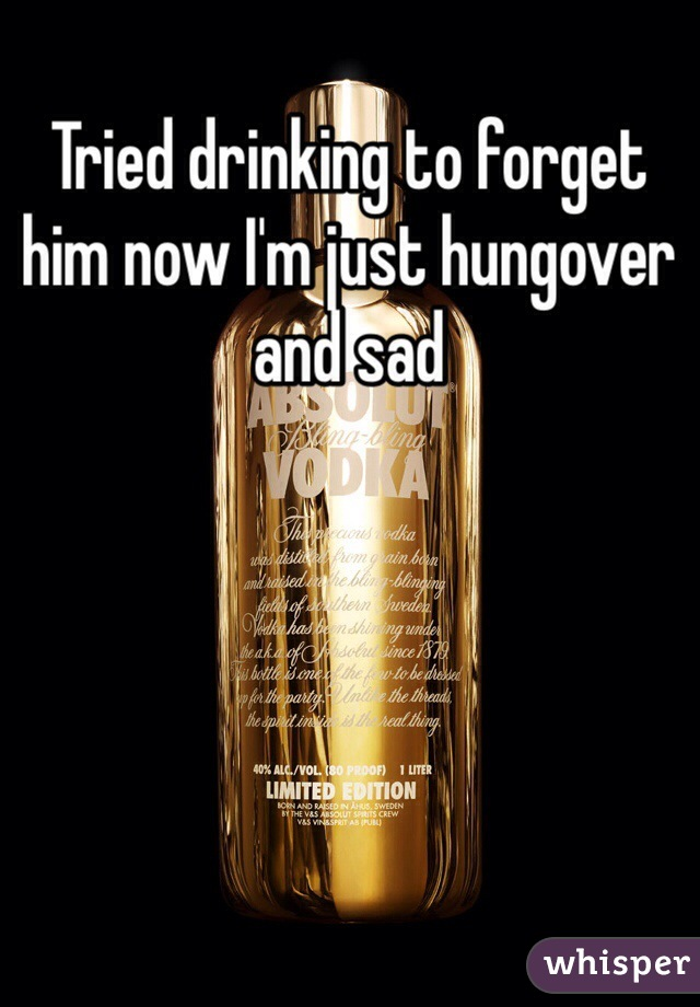 Tried drinking to forget him now I'm just hungover and sad