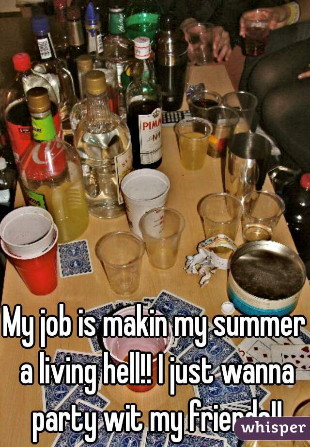 My job is makin my summer a living hell!! I just wanna party wit my friends!!