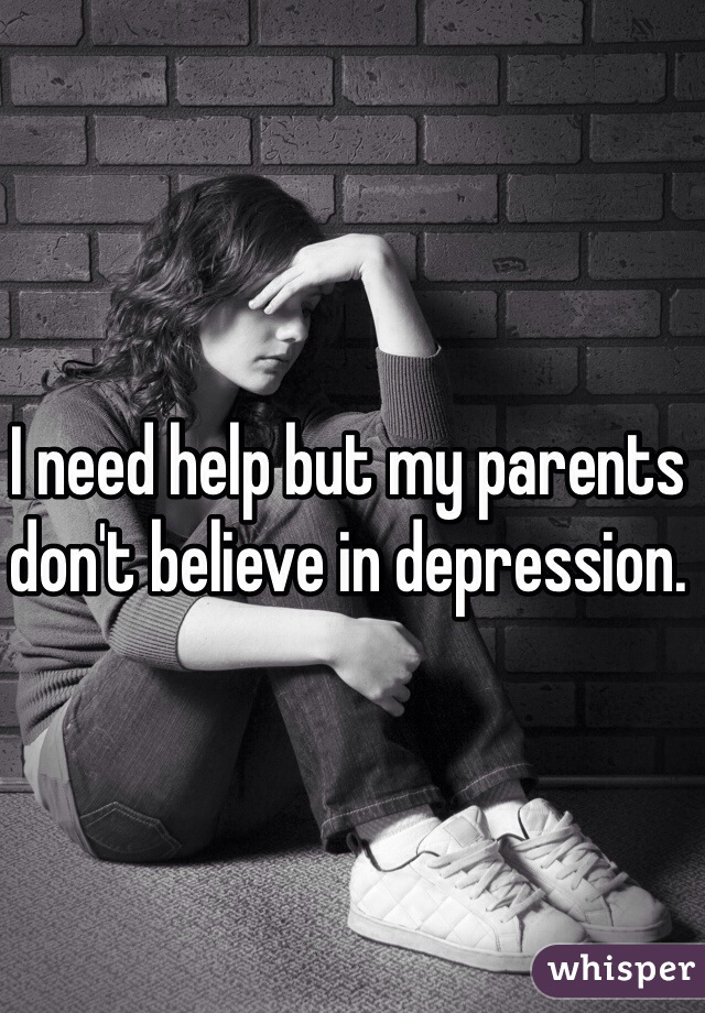 I need help but my parents don't believe in depression.