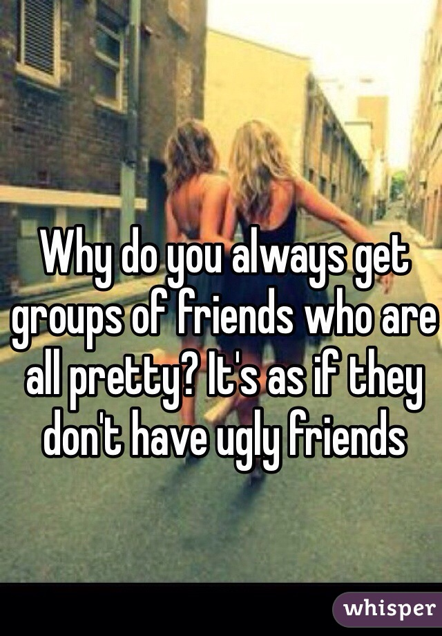 Why do you always get groups of friends who are all pretty? It's as if they don't have ugly friends