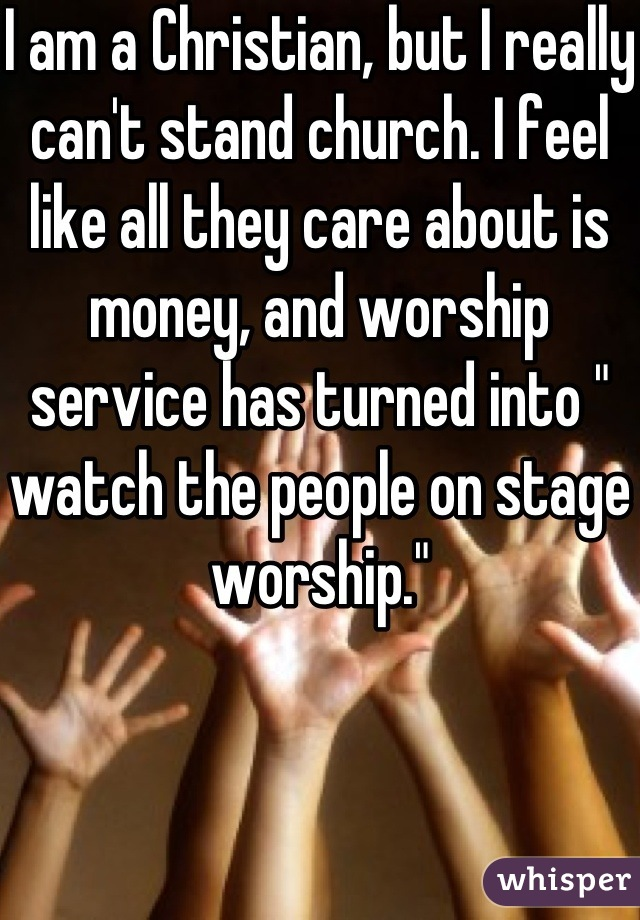 "I am a Christian, but I really can't stand church. I feel like all they care about is money, and worship service has turned into "" watch the people on stage worship."""