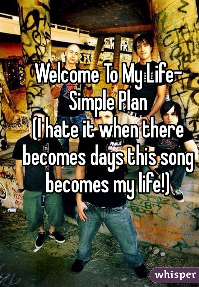 Welcome To My Life- Simple Plan (I hate it when there becomes days this song becomes my life!)