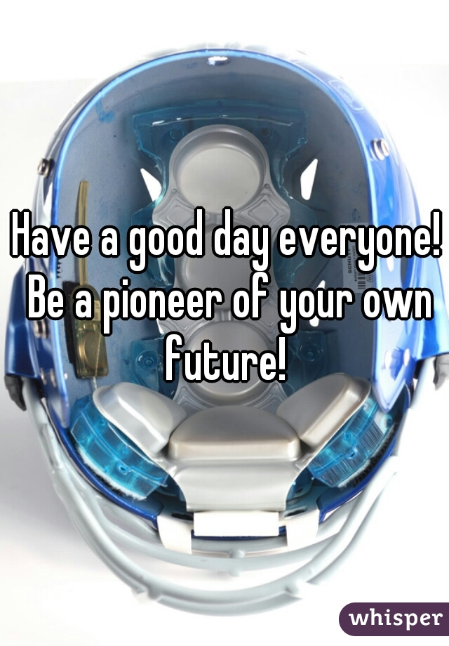 Have a good day everyone! Be a pioneer of your own future!