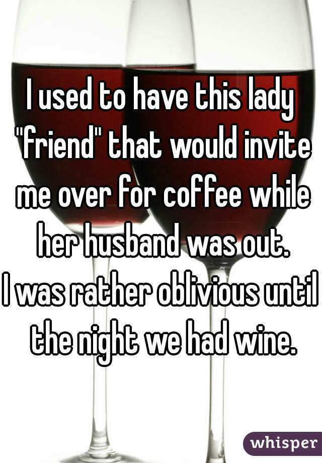 """I used to have this lady """"friend"""" that would invite me over for coffee while her husband was out. I was rather oblivious until the night we had wine."""