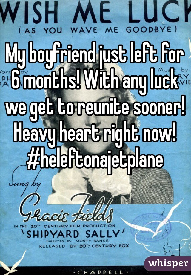 My boyfriend just left for 6 months! With any luck we get to reunite sooner! Heavy heart right now! #heleftonajetplane