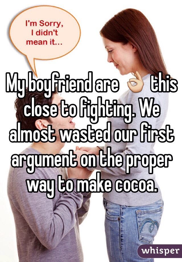 My boyfriend are 👌 this close to fighting. We almost wasted our first argument on the proper way to make cocoa.