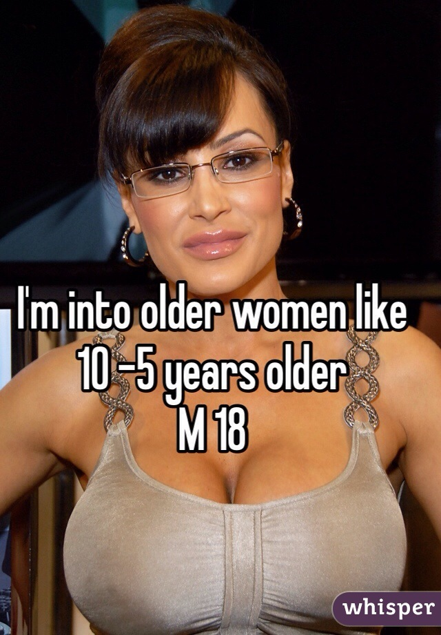 I'm into older women like 10 -5 years older  M 18