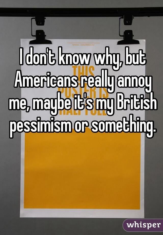 I don't know why, but Americans really annoy me, maybe it's my British pessimism or something.