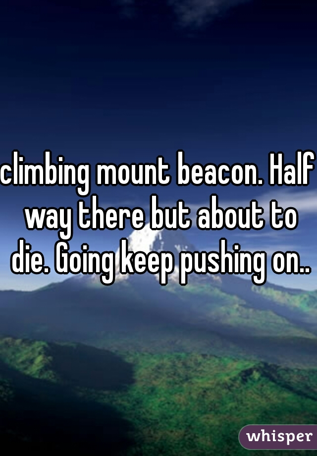 climbing mount beacon. Half way there but about to die. Going keep pushing on..