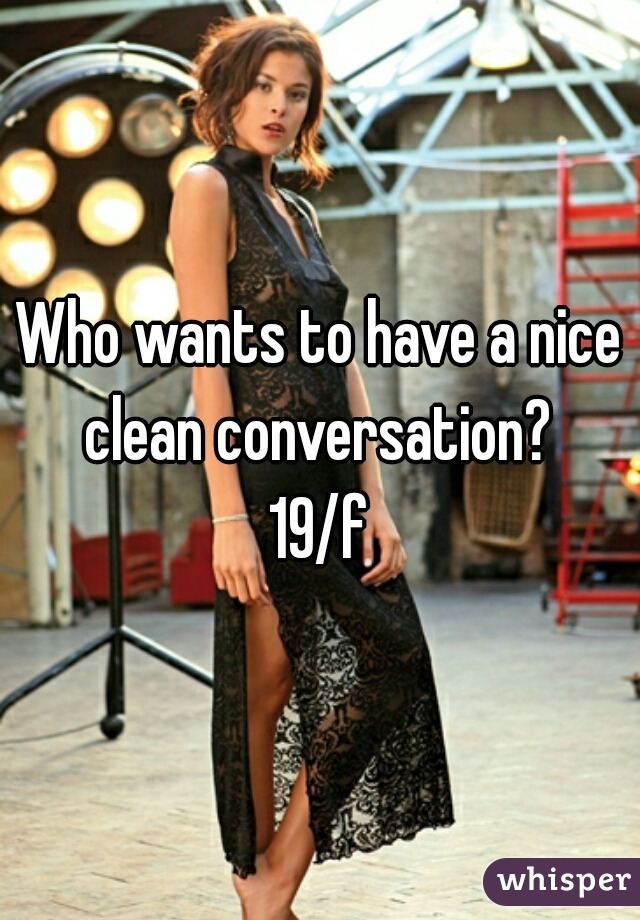 Who wants to have a nice clean conversation?  19/f