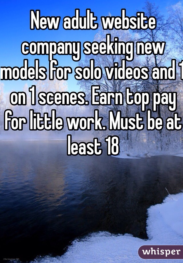 New adult website company seeking new models for solo videos and 1 on 1 scenes. Earn top pay for little work. Must be at least 18