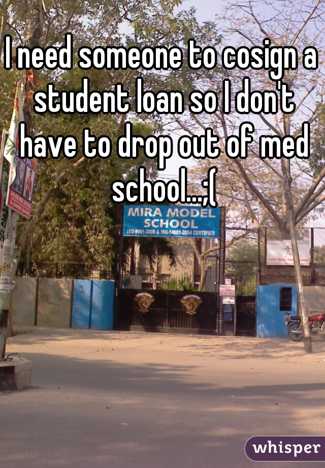 I need someone to cosign a student loan so I don't have to drop out of med school...;(