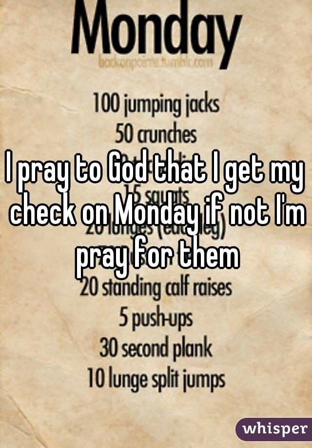 I pray to God that I get my check on Monday if not I'm pray for them