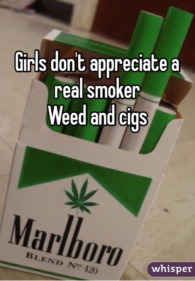 Girls don't appreciate a real smoker  Weed and cigs