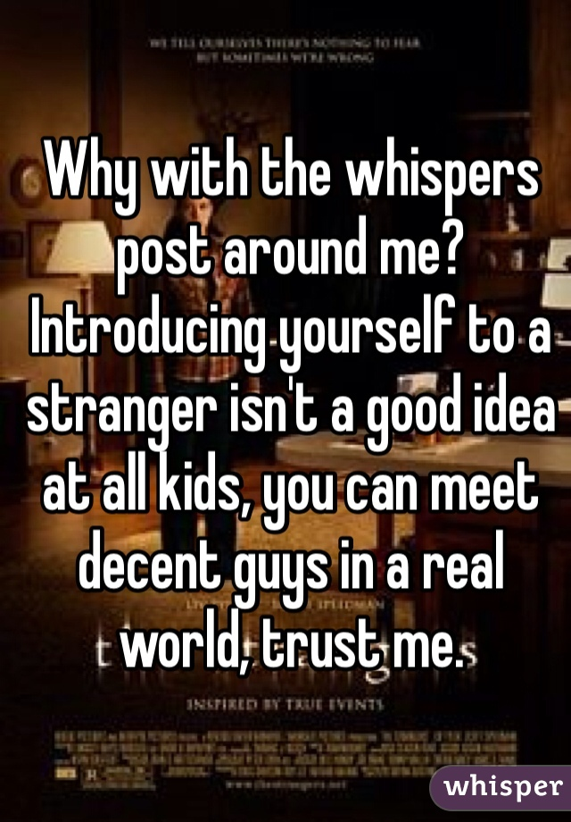 Why with the whispers post around me? Introducing yourself to a stranger isn't a good idea at all kids, you can meet decent guys in a real world, trust me.